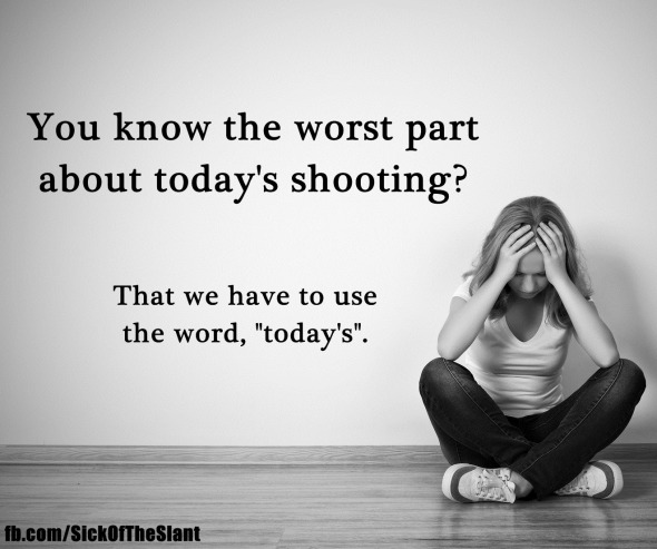 "The sad thing is we are talking about ""today's"" shooting..."